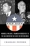 "Five Days in Philadelphia: The Amazing ""We Want Willkie!"" Convention of 1940 and How It Freed FDR to Save the Western World (1586481126) by Peters, Charles"