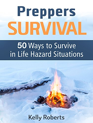 Preppers Survival: 50 Ways to Survive in Life Hazard Situations (Preppers Survival, Preppers Survival Books, preppers survival guide) by Kelly Roberts