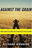 Against the Grain: How Agriculture Has Hijacked Civilization (0865477132) by Richard Manning