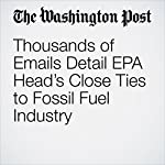Thousands of Emails Detail EPA Head's Close Ties to Fossil Fuel Industry | Brady Dennis,Steven Mufson