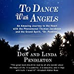 To Dance with Angels: An Amazing Journey to the Heart with the Phenomenal Thomas Jacobson and the Grand Spirit, Dr. Peebles | Linda Pendleton,Don Pendleton