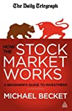 Michael Becket How the Stock Market Works: A Beginner's Guide to Investment