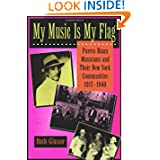 My Music Is My Flag: Puerto Rican Musicians and Their New York Communities, 1917-1940 (Latinos in American Society...