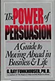 Power of Persuasion: A Guide to Moving Ahead in Business & Life (0812913183) by Funkhouser, G. Ray