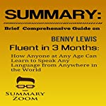 Summary: Brief Comprehensive Guide on Benny Lewis's Fluent in 3 Months: How Anyone at Any Age Can Learn to Speak Any Language from Anywhere in the World |  Summary Zoom