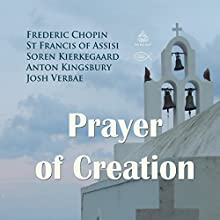 Prayer of Creation Performance by Frederic Chopin,  St Francis of Assisi, Anton Kingsbury Narrated by Josh Verbae