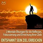 Entspannt sein Ziel erreichen: 2 Mentale Übungen für die Reflexion, Fokussierung und Erreichung Ihrer Ziele | Franziska Diesmann,Torsten Abrolat