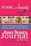 Speaking of Beauty Inner Beauty Journal: A Guide to Discovering and Defining Your Self Image Regardless Of Media Influence (Volume 1)