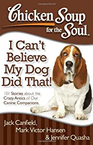 Chicken Soup for the Soul: I Can't Believe My Dog Did That!: 101 Stories about the Crazy Antics of Our Canine Companions by Chicken Soup for the Soul