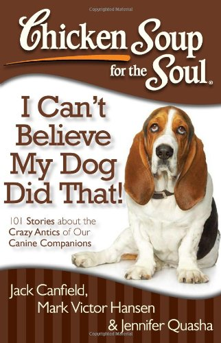 Chicken Soup for the Soul: I Can't Believe My Dog Did That!: 101 Stories about the Crazy Antics of Our Canine Companions PDF