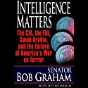 Intelligence Matters: The CIA, FBI, Saudi Arabia, and the Failure of America's War on Terror (       UNABRIDGED) by Bob Graham, Jeffrey Nussbaum Narrated by Jonathan Marosz
