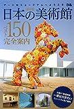 日本の美術館ベスト150完全案内―アートなミュージアムへようこそ