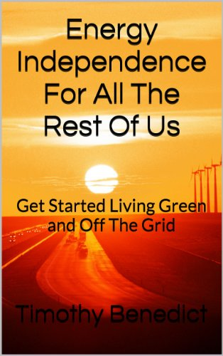 Timothy Benedict - Energy Independence For All The Rest Of Us: The 16 Pillars of Living Green and Completely Off the Grid