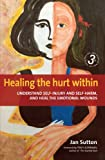 Healing the Hurt Within: Understand Self-injury and Self-harm, and Heal the Emotional Wounds