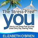 The Stress-Free You: How to Live Stress-Free and Feel Great Every Day, Starting Today (       UNABRIDGED) by Elizabeth O'Brien Narrated by Wendy Tremont King