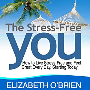The Stress-Free You: How to Live Stress-Free and Feel Great Every Day, Starting Today | [Elizabeth O'Brien]