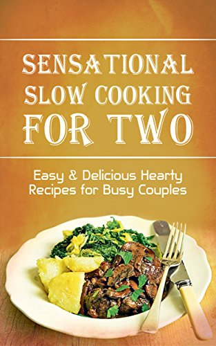 Sensational Slow Cooking for Two: Cookbook of Easy & Delicious Hearty Recipes for Busy Couples by Roselyn Heart