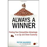 Always a Winner: Finding Your Competitive Advantage in an Up and Down Economy ~ Peter Navarro