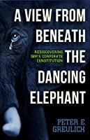 A View from Beneath the Dancing Elephant: Rediscovering IBM's Corporate Constitution (English Edition)