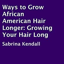 Ways to Grow African American Hair Longer: Growing Your Hair Long (       UNABRIDGED) by Sabrina Kendall Narrated by Charlia Boyer