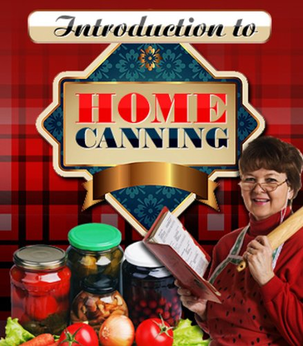 Introduction To Home Canning - Do You Want Your Homegrown Fruits And Vegetables To Last For Years Instead Of Weeks? Well, Now You 'Can'!