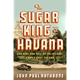 The Sugar King of Havana: The Rise and Fall of Julio Lobo, Cuba's Last Tycoon ~ John Paul Rathbone