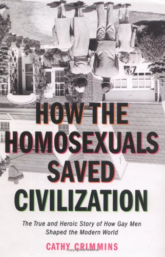 How the Homosexuals Saved Civilization : The True and Heroic Story of How Gay Men Shaped the Modern World, Crimmins,Cathy