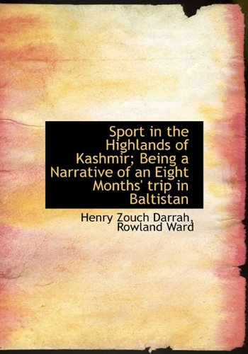 Sport in the Highlands of Kashmir; Being a Narrative of an Eight Months' trip in Baltistan