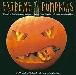 Extreme Pumpkins: Diabolical Do-It-Yourself Designs to Amuse Your Friends andScare Your Neighbors