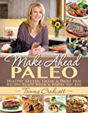 Make-Ahead Paleo: Healthy Gluten, Grain & Dairy Free Recipes Ready When & Where You Are