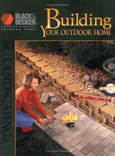 Building Your Outdoor Home: 30 Easy Landscaping Projects (Black & Decker Outdoor Home)
