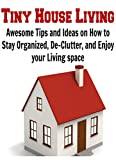 Tiny House Living: Awesome Tips and Ideas on How to Stay Organized, De-Clutter, and Enjoy your Living space: (Tiny House Living - Tiny House Plans - Small House Living - Decluttering)