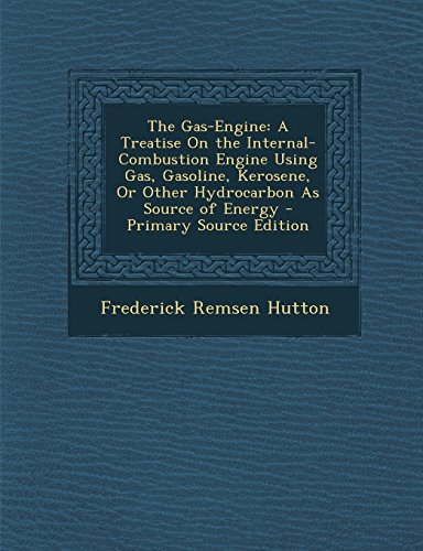The Gas-Engine: A Treatise on the Internal-Combustion Engine Using Gas, Gasoline, Kerosene, or Other Hydrocarbon as Source of Energy -
