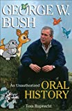 George W Bush: An Unauthorized Oral History