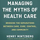 Managing the Myths of Health Care: Bridging the Separations Between Care, Cure, Control, and Community Hörbuch von Henry Mintzberg Gesprochen von: Tom Kruse