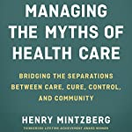 Managing the Myths of Health Care: Bridging the Separations Between Care, Cure, Control, and Community | Henry Mintzberg