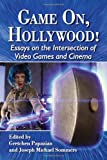 Game On, Hollywood! Essays on the Intersection of Video Games and Cinema