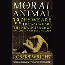 Moral Animal: Why We Are the Way We Are: The New Science of Evolutionary Psychology (       UNABRIDGED) by Robert Wright Narrated by Greg Thornton