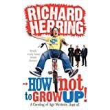 How Not to Grow Up: A Coming of Age Memoir. Sort of.by Richard Herring
