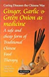 Ginger, Garlic & Green Onions As Medicine: Curing Diseases the Chinese Way : A Safe and Cheap Form of Traditional Chinese Food Therapy
