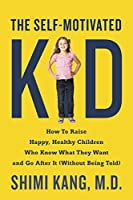The Self-Motivated Kid: How to Raise Happy, Healthy Children Who Know What They Want and Go After It