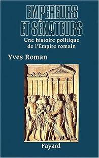 Empereurs et sénateurs. Une histoire politique de l\'Empire romain par Yves Roman