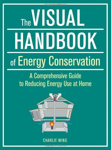 Visual Handbook Of Energy Conservation, The: A Comprehensive Guide To Reducing Energy Use At Home