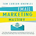 Email Marketing Mastery: The Step-By-Step System for Building an Email List of Raving Fans Who Buy From You and Share Your Message Audiobook by Tom Corson-Knowles Narrated by Greg Zarcone