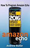 Amazon Echo: The Best User Guide How To Program Amazon Echo (Amazon Echo 2016,user manual,web services,by amazon,Free books,Free Movie,Alexa Kit) (Amazon Prime, smart devices, internet Book 4)