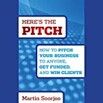 Here's the Pitch: How to Pitch Your Business to Anyone, Get Funded, and Win Clients | Martin Soorjoo