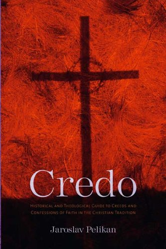 Credo: Historical and Theological Guide to Creeds and Confessions of Faith in the Christian Tradition, JAROSLAV PELIKAN