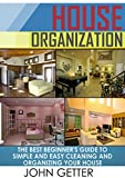 House Organization: The Best Beginners Guide To Simple and Easy Cleaning And Organizing Your House (House Organization, organization, home organization)