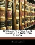 Jesus and the Problem of Human Life: A Threefold Sermon (1141266288) by Goddard, Dwight