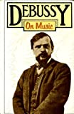 DEBUSSY ON MUSIC: The Critical Writings of the Great French Composer (0436125595) by Claude Debussy